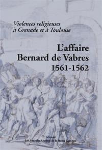 L'affaire Bernard de Vabres, 1561-1562 : violences religieuses à Grenade et à Toulouse : édition de la procédure menée par le Parlement contre Bernard de Vabres, sénéchal de Toulouse, à la suite des événements de Grenade et de Toulouse de 1561-1562