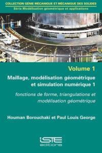 Maillage, modélisation géométrique et simulation numérique. Volume 1, Fonctions de forme, triangulations et modélisation géométrique