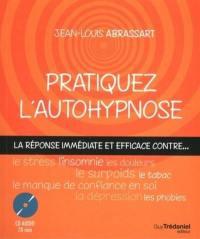 Pratiquez l'autohypnose : la réponse immédiate et efficace contre le stress, l'insomnie, le surpoids, les phobies, le tabac, le manque de confiance en soi, les douleurs, la dépression...