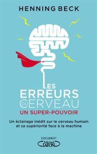 Les erreurs du cerveau : un super-pouvoir : un éclairage inédit sur le cerveau humain et sa supériorité face à la machine