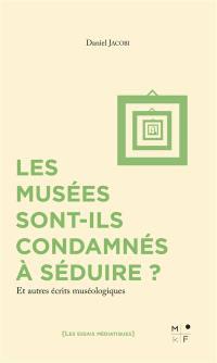Les musées sont-ils condamnés à séduire ? : et autres écrits muséologiques