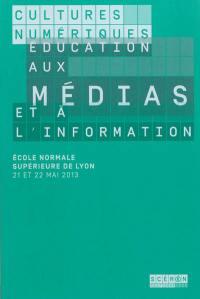 Cultures numériques, éducation aux médias et à l'information : Ecole normale supérieure de Lyon, 21 et 22 mai 2013