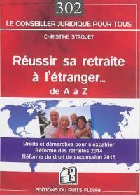 Réussir sa retraite à l'étranger de A à Z : droits et démarches pour s'expatrier... : réforme des retraites 2014, réforme du droit de succession 2015