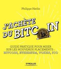 J'achète du bitcoin : guide pratique pour miser sur les nouveaux placements : bitcoin, ethereum, token, ICO