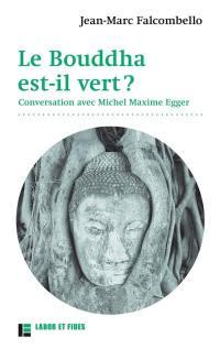 Le Bouddha est-il vert ? : conversation avec Michel Maxime Egger