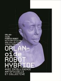 Orlan-oïde robot hybride avec intelligence artificielle et collective = Orlan-oïde hybrid robot with artificial and collective intelligence