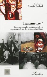 Transmettre ? : entre anthropologie et psychanalyse, regards croisés sur des pratiques familiales