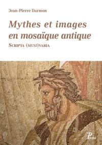 Mythes et images en mosaïque antique : scripta (musi) varia : recueil de textes (1963-2013)