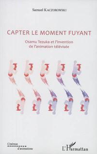 Capter le moment fuyant : Osamu Tezuka et l'invention de l'animation télévisée