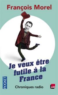 Je veux être futile à la France : chroniques radio, 2011-2013