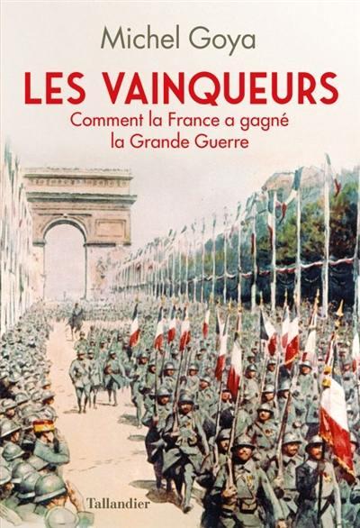 Les vainqueurs : comment la France a gagné la Grande Guerre