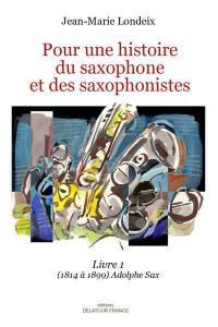Pour une histoire du saxophone et des saxophonistes. Volume 1, 1814 à 1899 : Adolphe Sax