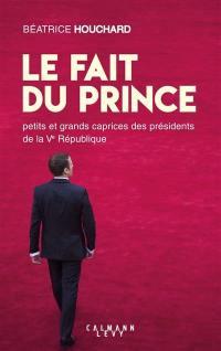 Le fait du prince : petits et grands caprices des présidents de la Ve République