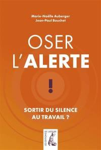 Oser l'alerte ! : sortir du silence au travail ?