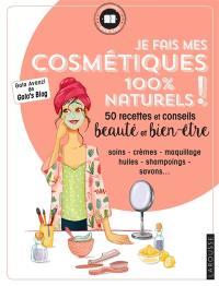 Je fais mes cosmétiques 100 % naturels ! : 50 recettes et conseils beauté et bien-être