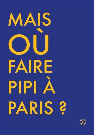 Où faire pipi à Paris ? : guide de 250 toilettes accessibles au public