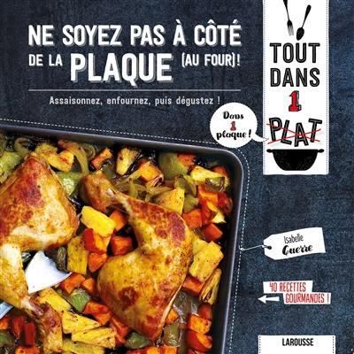 Ne soyez pas à côté de la plaque (au four) ! : assaisonnez, enfournez, puis dégustez ! : 40 recettes gourmandes !
