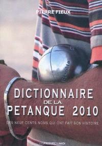 Dictionnaire de la pétanque 2010 : les neuf cents noms qui ont fait son histoire