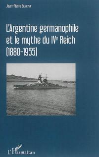 L'Argentine germanophile et le mythe du IVe Reich, 1880-1955