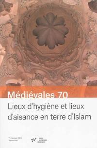 Médiévales. n° 70, Lieux d'hygiène et lieux d'aisance en terre d'islam