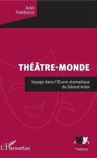 Théâtre-monde : voyage dans l'oeuvre dramatique de Gérard Astor