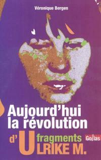 Aujourd'hui la révolution : fragments d'Ulrike M.