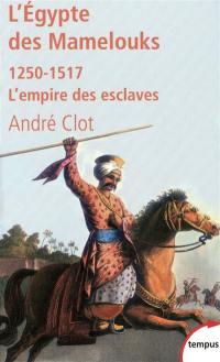 L'Egypte des Mamelouks : l'empire des esclaves, 1250-1517