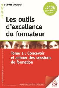 Les outils d'excellence du formateur. Volume 2, Concevoir et animer des sessions de formation