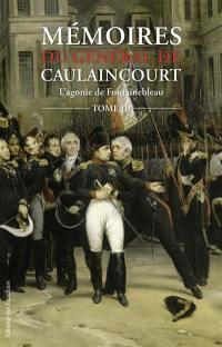 Mémoires du général de Caulaincourt, duc de Vicence, grand écuyer de l'empereur. Volume 3, L'agonie de Fontainebleau