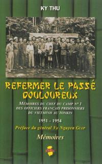 Refermer le passé douloureux : mémoires du chef du camp n° 1 des officiers français prisonniers du Vietminh au Tonkin : 1951-1954