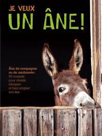 Je veux un âne ! : âne de compagnie ou de randonnée : les bons conseils pour choisir, éduquer et bien soigner son âne