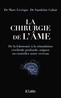 La chirurgie de l'âme : de la lobotomie à la stimulation cérébrale profonde, soigner ou contrôler notre cerveau