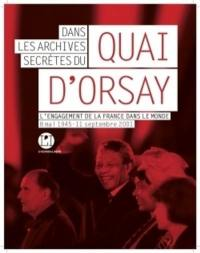 Dans les archives secrètes du Quai d'Orsay : l'engagement de la France dans le monde : 8 mai 1945-11 septembre 2001