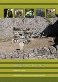 Rencontre autour des paysages du cimetière médiéval et moderne : actes du Colloque des 5 et 6 avril 2013 au Prieuré Saint-Cosme (La Riche)