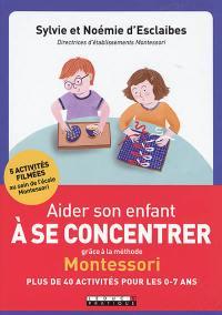 Aider son enfant à se concentrer grâce à la méthode Montessori : plus de 40 activités pour les 0-7 ans