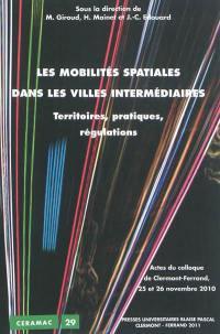 Les mobilités spatiales dans les villes intermédiaires : territoires, pratiques, régulations : actes du colloque de Clermont-Ferrand, 25 et 26 novembre 2010