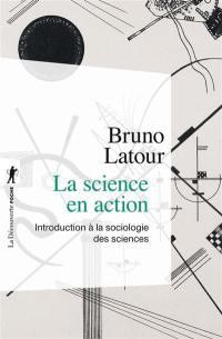 La science en action : introduction à la sociologie des sciences