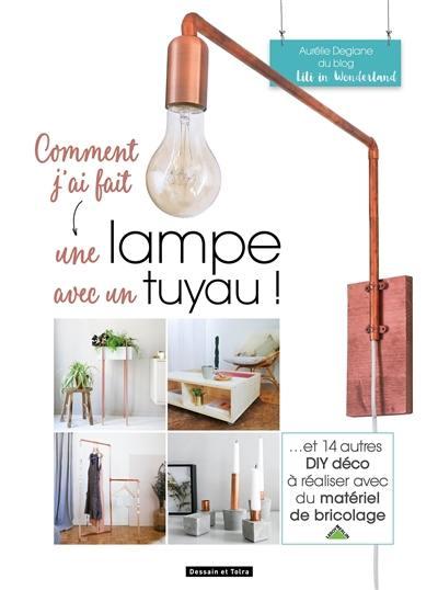 Comment j'ai fait une lampe avec un tuyau ! : et 14 autres DIY déco à réaliser avec du matériel de bricolage
