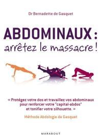 Abdominaux, arrêtez le massacre ! : méthode abdologie de Gasquet : protégez votre dos et travaillez vos abdominaux pour renforcer votre capital-abdos et tonifier votre silhouette