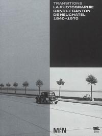 Transitions : la photographie dans le canton de Neuchâtel, 1840-1970