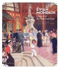 Evian mondain : l'âge d'or du thermalisme = High society Evian : the golden age of the spa : exposition, Evian-les-Bains, Maison Gribaldi, du 7 avril au 4 novembre 2018