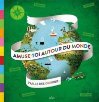 Amuse-toi autour du monde : l'atlas des curieux !