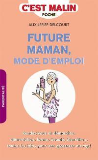 Future maman : mode d'emploi : rendez-vous et démarches, alimentation, forme, beauté, bien-être... toutes les infos pour une grossesse au top