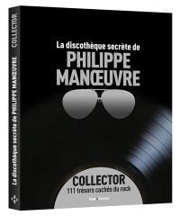 La discothèque secrète de Philippe Manoeuvre : collector : 111 trésors cachés du rock