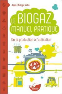 Le biogaz : manuel pratique de la production à l'utilisation : petit manuel explicatif de la méthanisation des matières organiques et ses applications domestiques