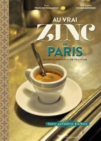 Au vrai zinc de Paris : bistrots d'antan et de toujours = Au vrai zinc de Paris : Paris' authentic bistros