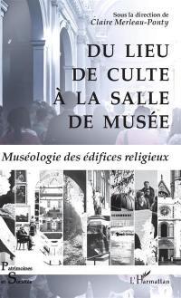 Du lieu de culte à la salle de musée : muséologie des édifices religieux