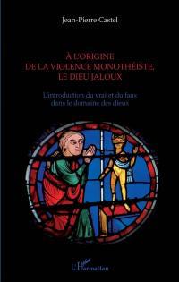 A l'origine de la violence monothéiste, le dieu jaloux : l'introduction du vrai et du faux dans le domaine des dieux