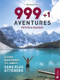 999 + 1 aventures petites & grandes : à vivre maintenant ou jamais... sans plus attendre : ma bucket list