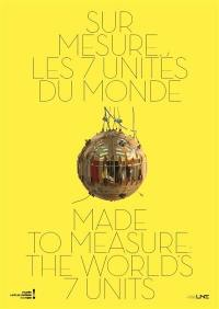 Sur mesure, les 7 unités du monde = Made to measure the worlds, 7 units : exposition, Paris, Musée des arts et métiers, du 16 octobre 2018 au 5 mai 2019